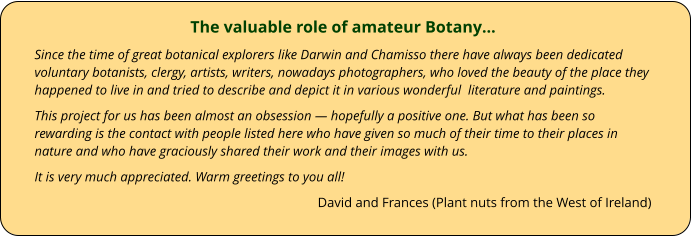 The valuable role of amateur Botany… Since the time of great botanical explorers like Darwin and Chamisso there have always been dedicated voluntary botanists, clergy, artists, writers, nowadays photographers, who loved the beauty of the place they happened to live in and tried to describe and depict it in various wonderful  literature and paintings. This project for us has been almost an obsession — hopefully a positive one. But what has been so rewarding is the contact with people listed here who have given so much of their time to their places in nature and who have graciously shared their work and their images with us. It is very much appreciated. Warm greetings to you all! David and Frances (Plant nuts from the West of Ireland)
